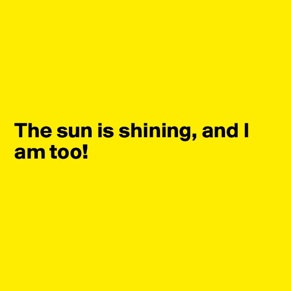 The sun is shining, and I am too!