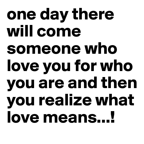 one day there will come someone who love you for who you are and then you realize what love means...!
