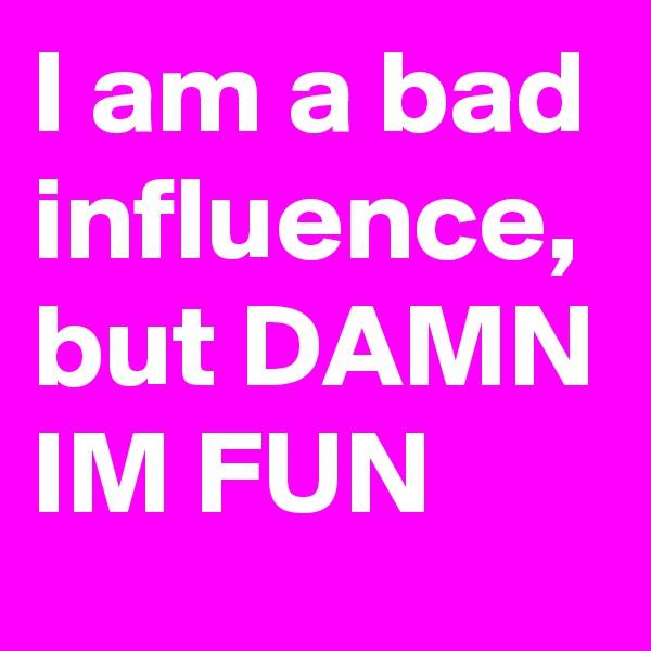 I am a bad influence, but DAMN IM FUN