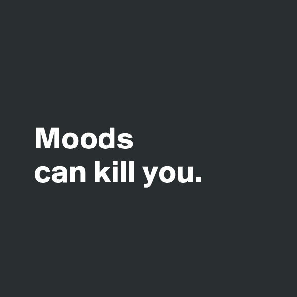 Moods     can kill you.