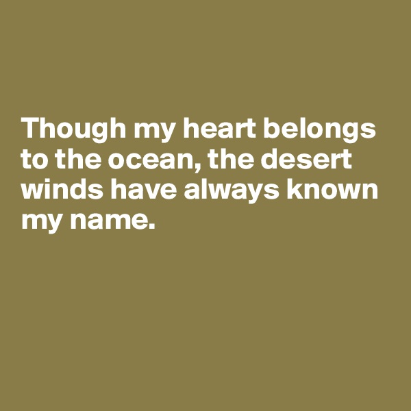 Though my heart belongs to the ocean, the desert winds have always known my name.