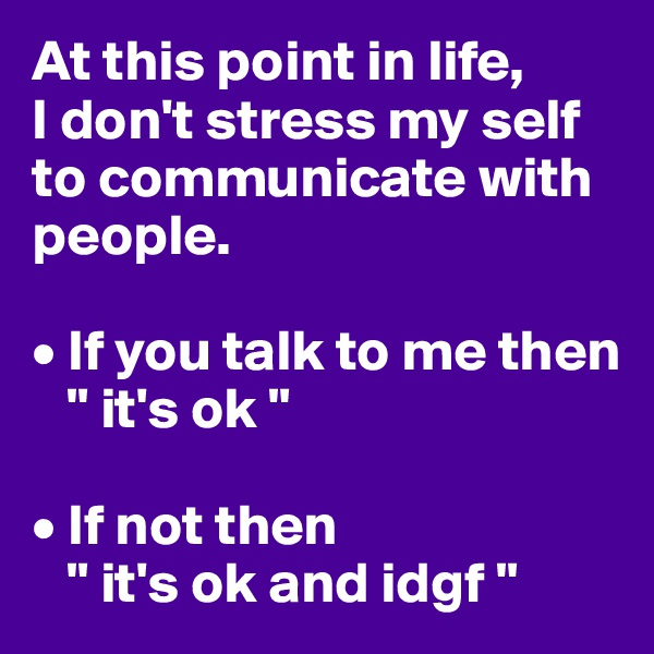 """At this point in life, I don't stress my self to communicate with people.  • If you talk to me then    """" it's ok """"  • If not then    """" it's ok and idgf """""""