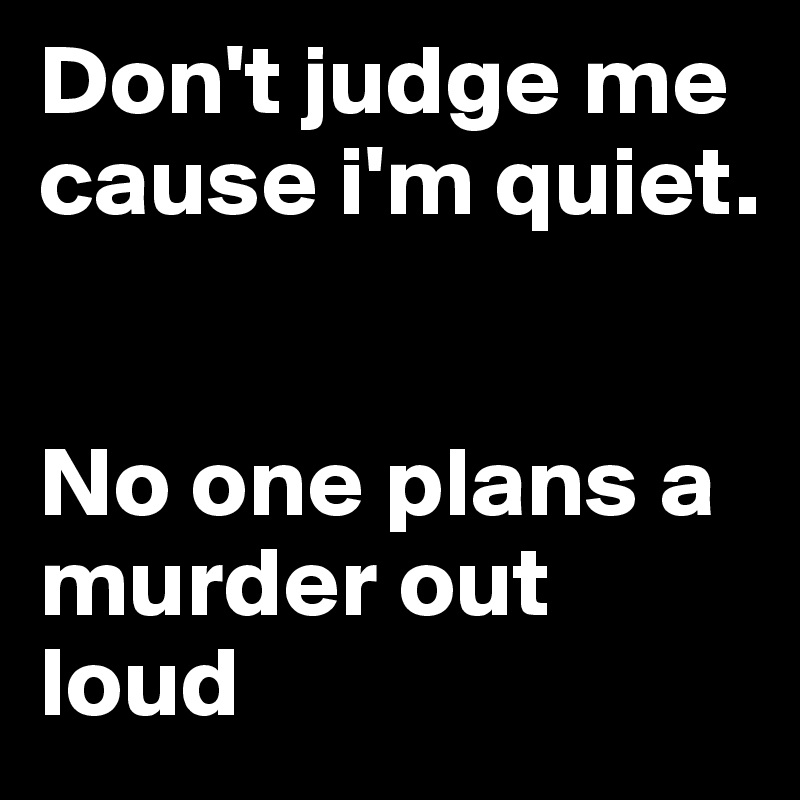 Don't judge me cause i'm quiet.    No one plans a murder out loud