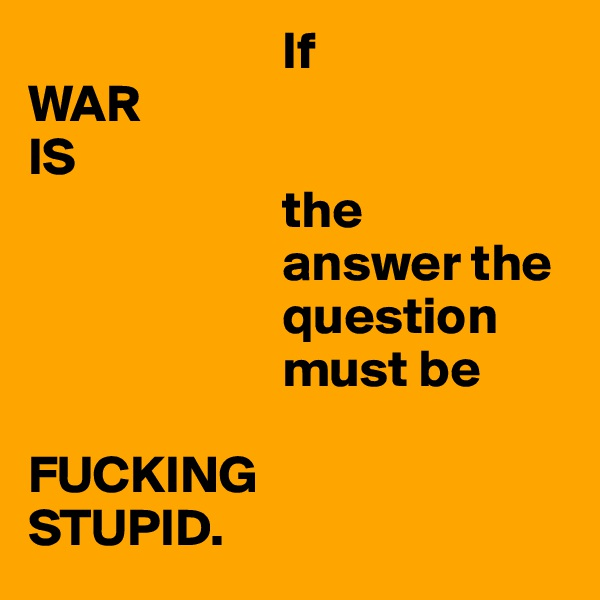 If WAR IS                         the                         answer the                         question                         must be   FUCKING STUPID.