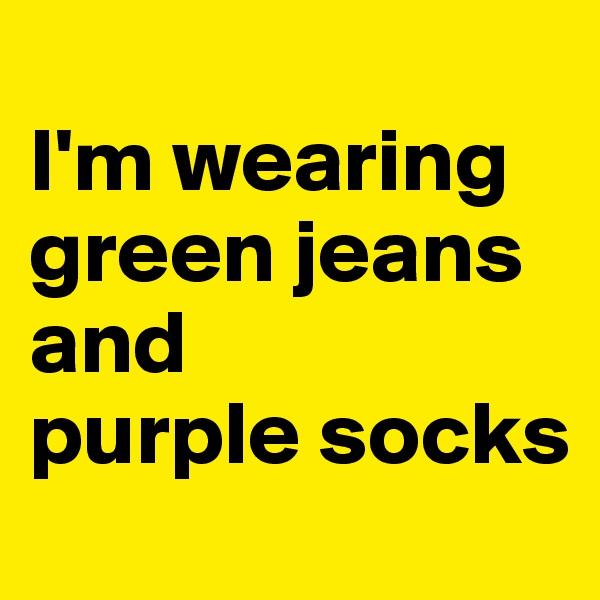 I'm wearing green jeans and purple socks