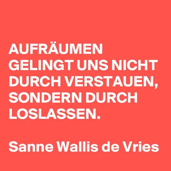 AUFRÄUMEN GELINGT UNS NICHT DURCH VERSTAUEN, SONDERN DURCH LOSLASSEN.  Sanne Wallis de Vries