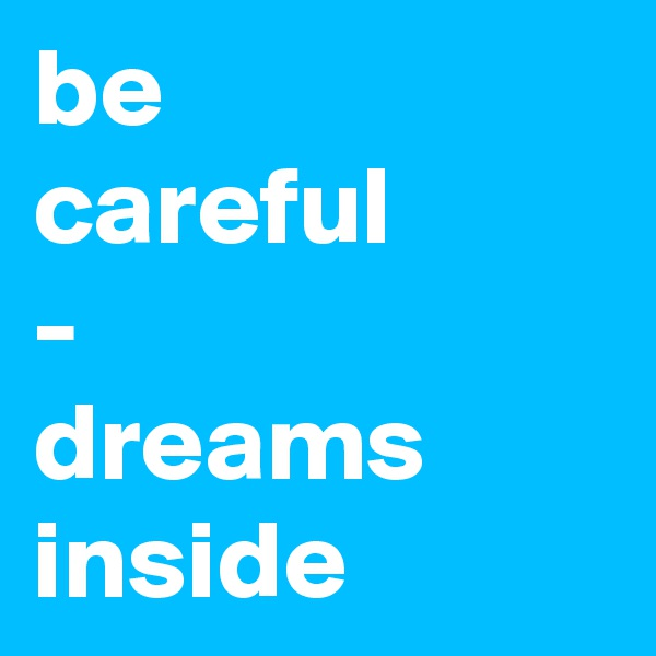 be  careful - dreams inside