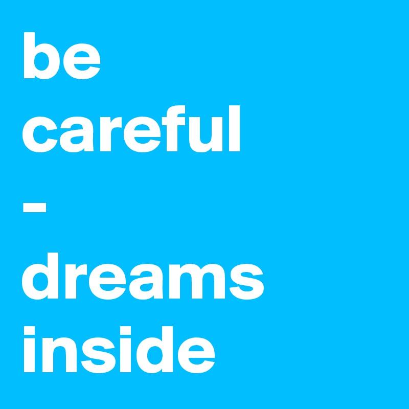 be  careful - dreams inside