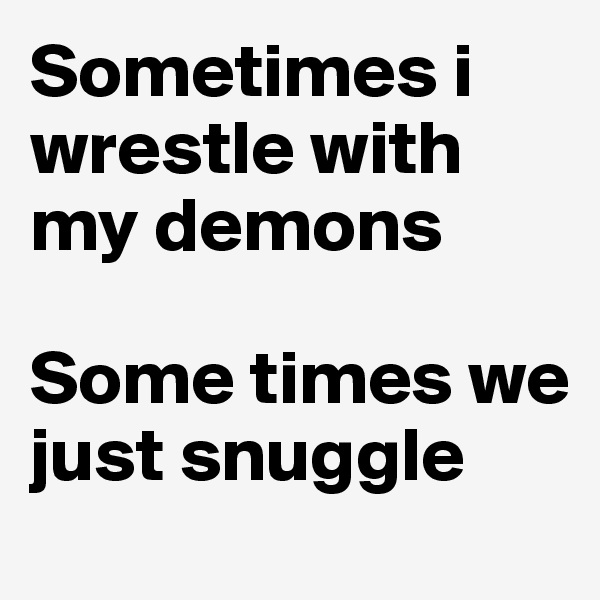 Sometimes i wrestle with my demons   Some times we just snuggle