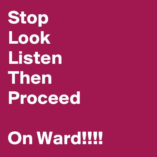 Stop Look Listen Then Proceed  On Ward!!!!