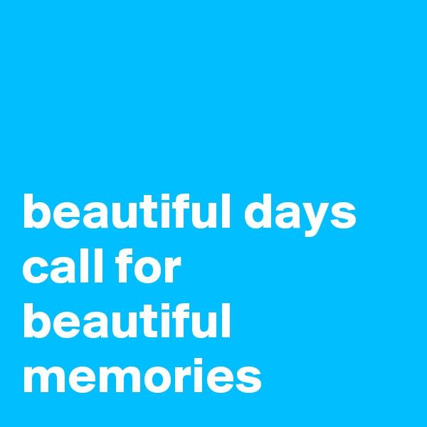 beautiful days call for beautiful memories