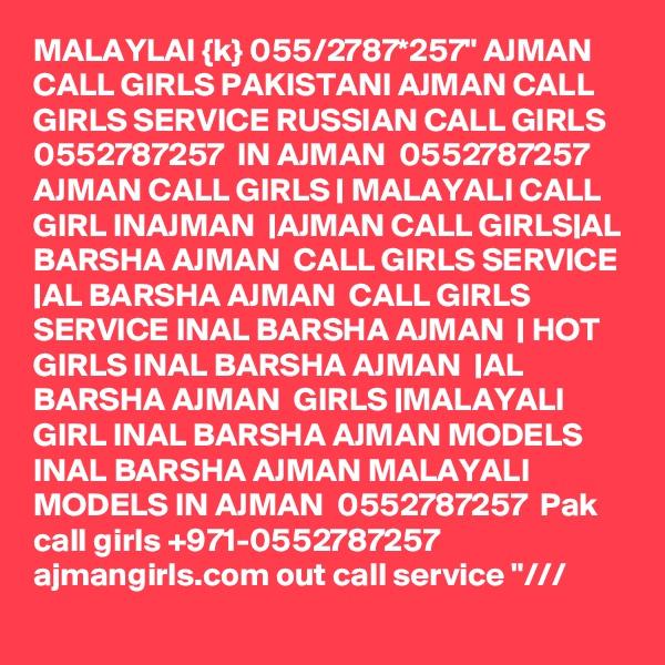 "MALAYLAI {k} 055/2787*257"" AJMAN CALL GIRLS PAKISTANI AJMAN CALL GIRLS SERVICE RUSSIAN CALL GIRLS 0552787257  IN AJMAN  0552787257  AJMAN CALL GIRLS | MALAYALI CALL GIRL INAJMAN  |AJMAN CALL GIRLS|AL BARSHA AJMAN  CALL GIRLS SERVICE |AL BARSHA AJMAN  CALL GIRLS SERVICE INAL BARSHA AJMAN  | HOT GIRLS INAL BARSHA AJMAN  |AL BARSHA AJMAN  GIRLS |MALAYALI GIRL INAL BARSHA AJMAN MODELS INAL BARSHA AJMAN MALAYALI MODELS IN AJMAN  0552787257  Pak call girls +971-0552787257  ajmangirls.com out call service ""///"