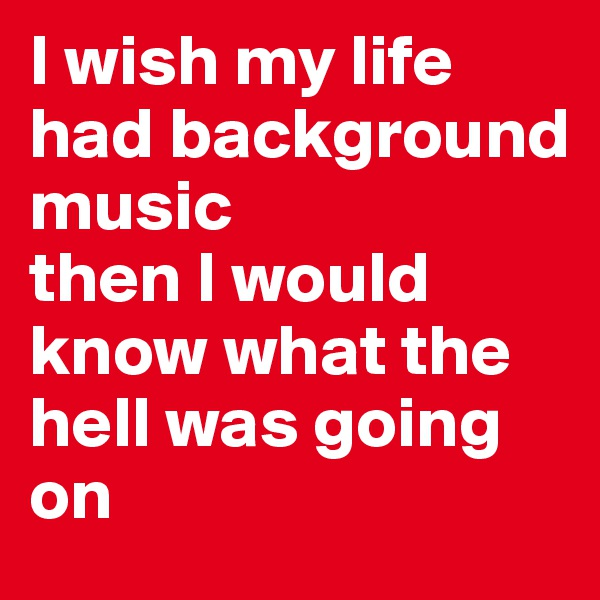 I wish my life had background music then I would know what the hell was going on