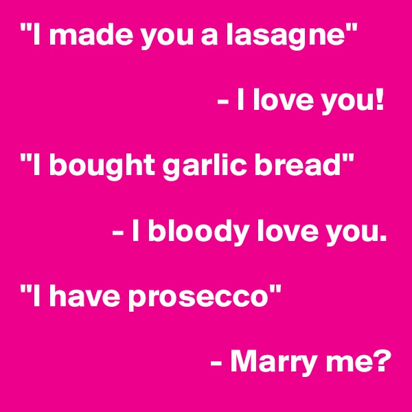 """""""I made you a lasagne""""                                                   - I love you!  """"I bought garlic bread""""                - I bloody love you.  """"I have prosecco""""                               - Marry me?"""