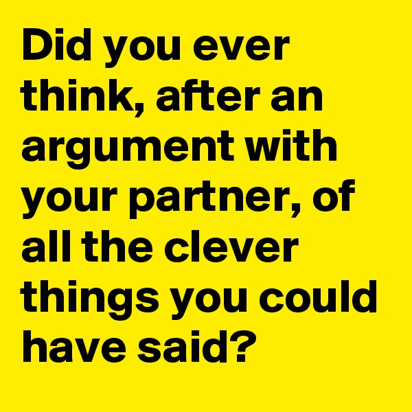 Did you ever think, after an argument with your partner, of all the clever things you could have said?