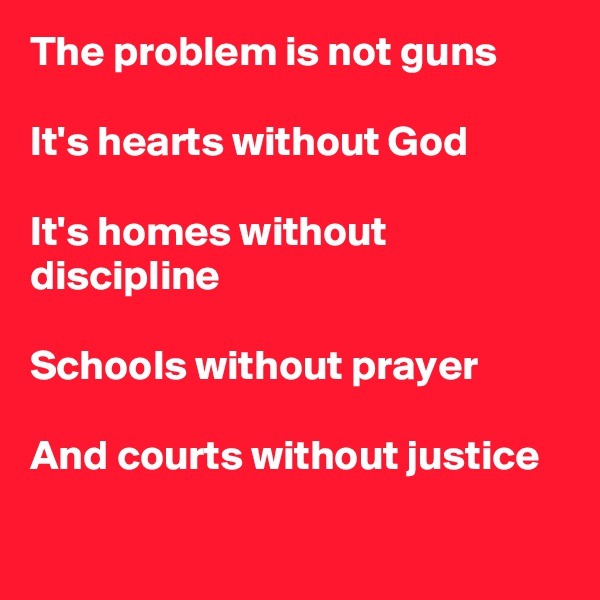 The problem is not guns  It's hearts without God  It's homes without discipline  Schools without prayer  And courts without justice