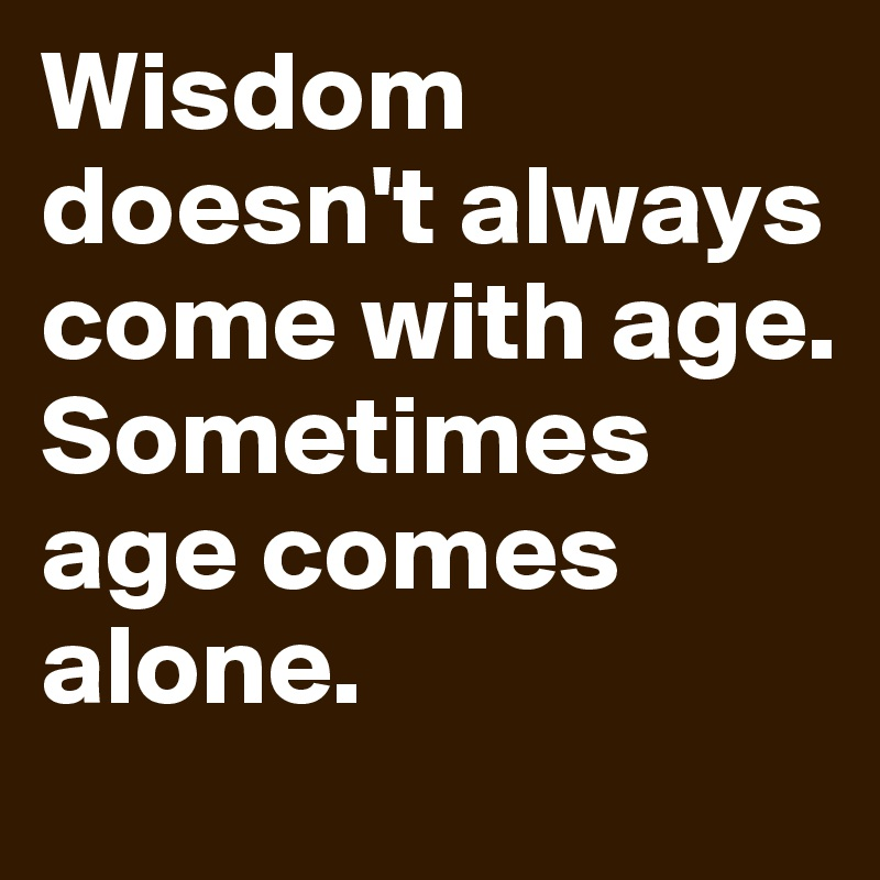 Wisdom doesn't always come with age. Sometimes age comes alone.