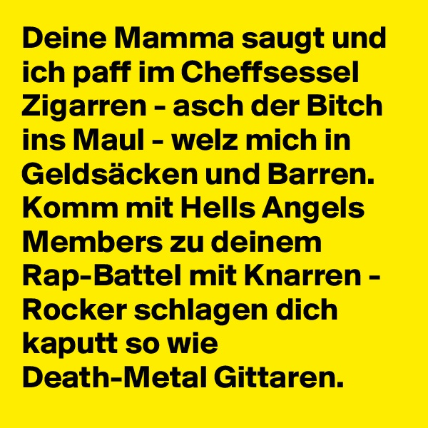 Deine Mamma saugt und ich paff im Cheffsessel Zigarren - asch der Bitch ins Maul - welz mich in Geldsäcken und Barren. Komm mit Hells Angels Members zu deinem Rap-Battel mit Knarren - Rocker schlagen dich kaputt so wie Death-Metal Gittaren.