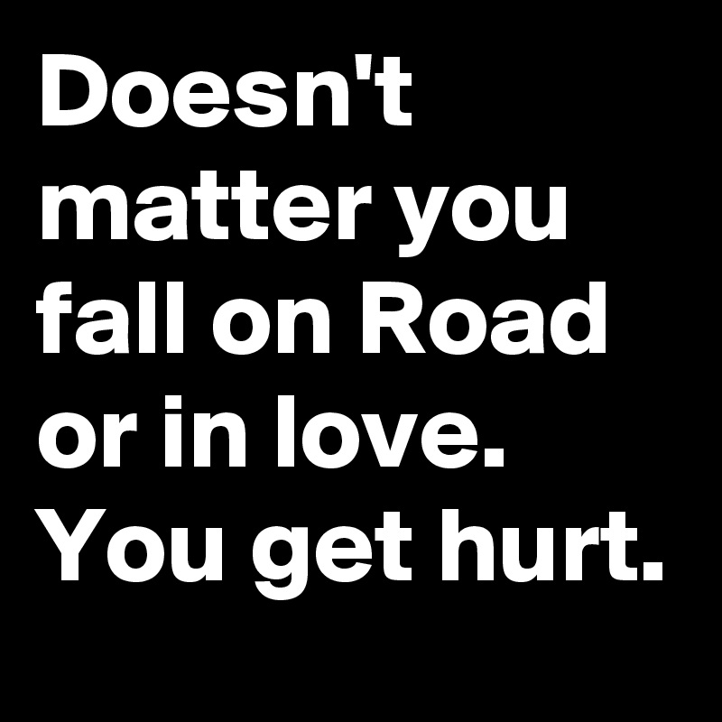 Doesn't matter you fall on Road or in love. You get hurt.