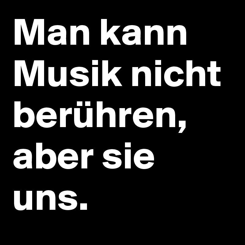 Man kann Musik nicht berühren, aber sie uns.