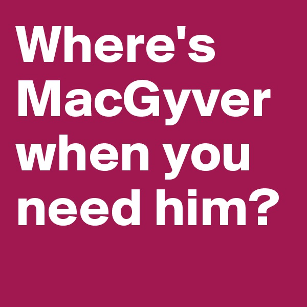 Where's MacGyver when you need him?