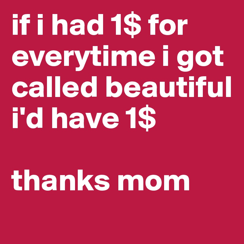 if i had 1$ for everytime i got called beautiful i'd have 1$   thanks mom