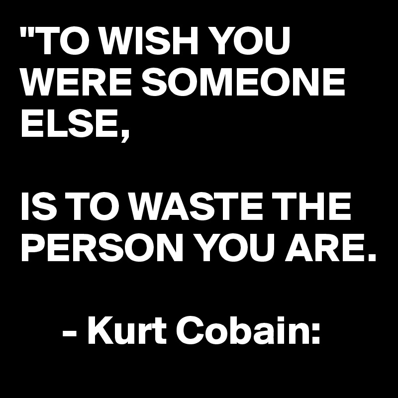 """""""TO WISH YOU WERE SOMEONE ELSE,  IS TO WASTE THE PERSON YOU ARE.       - Kurt Cobain:"""