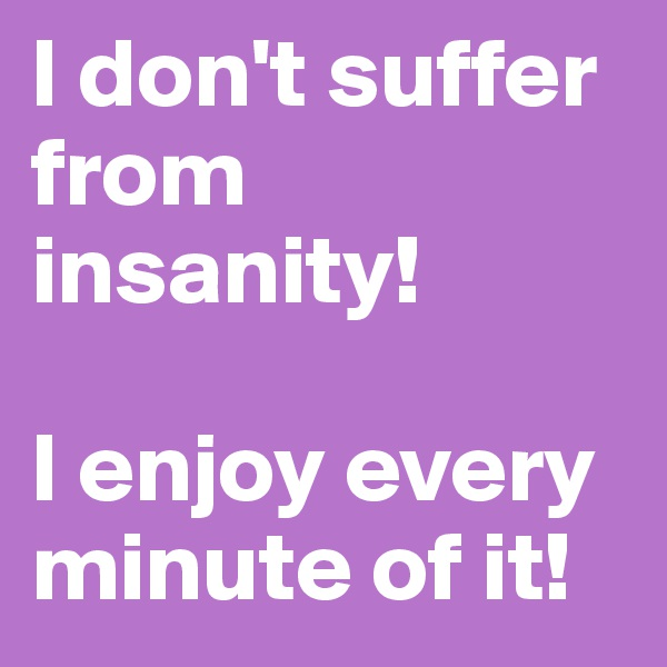 I don't suffer from insanity!  I enjoy every minute of it!