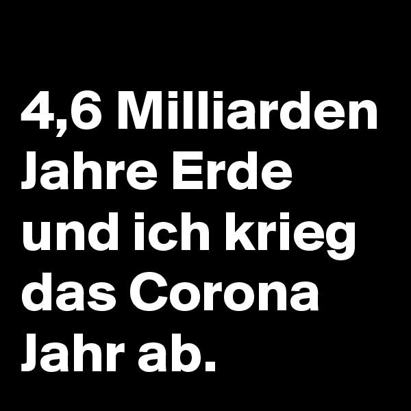 4,6 Milliarden Jahre Erde und ich krieg das Corona Jahr ab.