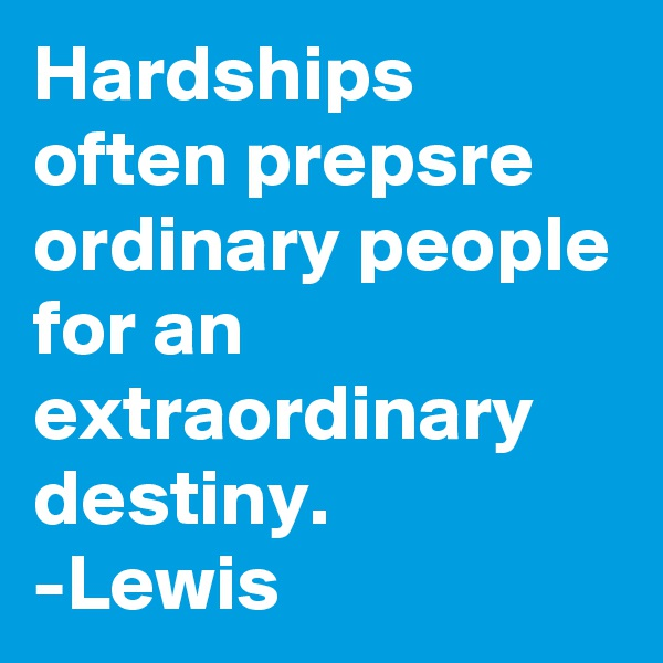 Hardships often prepsre ordinary people for an extraordinary destiny. -Lewis