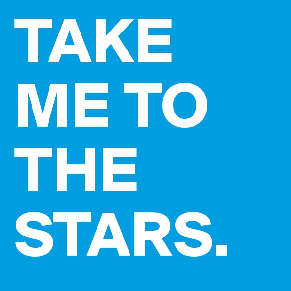 TAKE ME TO THE STARS.