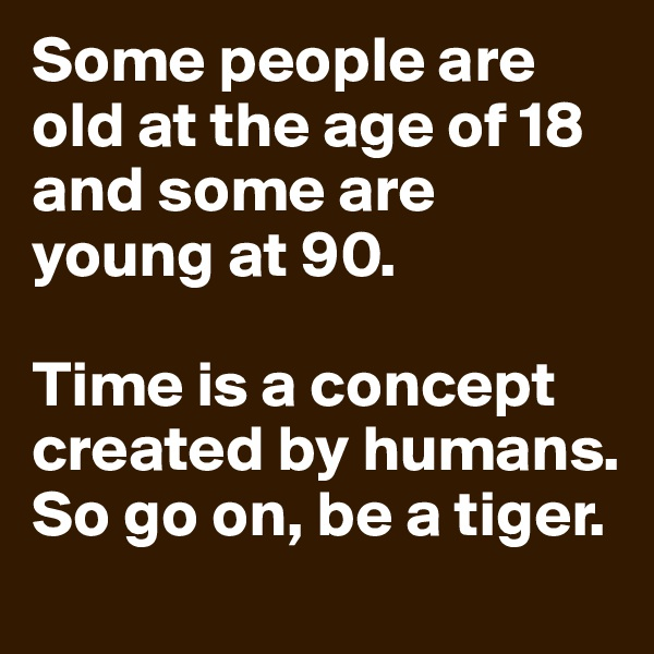 Some people are old at the age of 18 and some are young at 90.  Time is a concept created by humans. So go on, be a tiger.