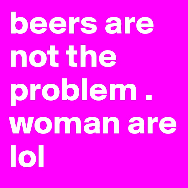 beers are not the problem . woman are lol