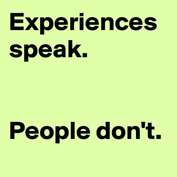 Experiences speak.   People don't.
