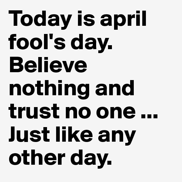 Today is april fool's day. Believe nothing and trust no one ... Just like any other day.