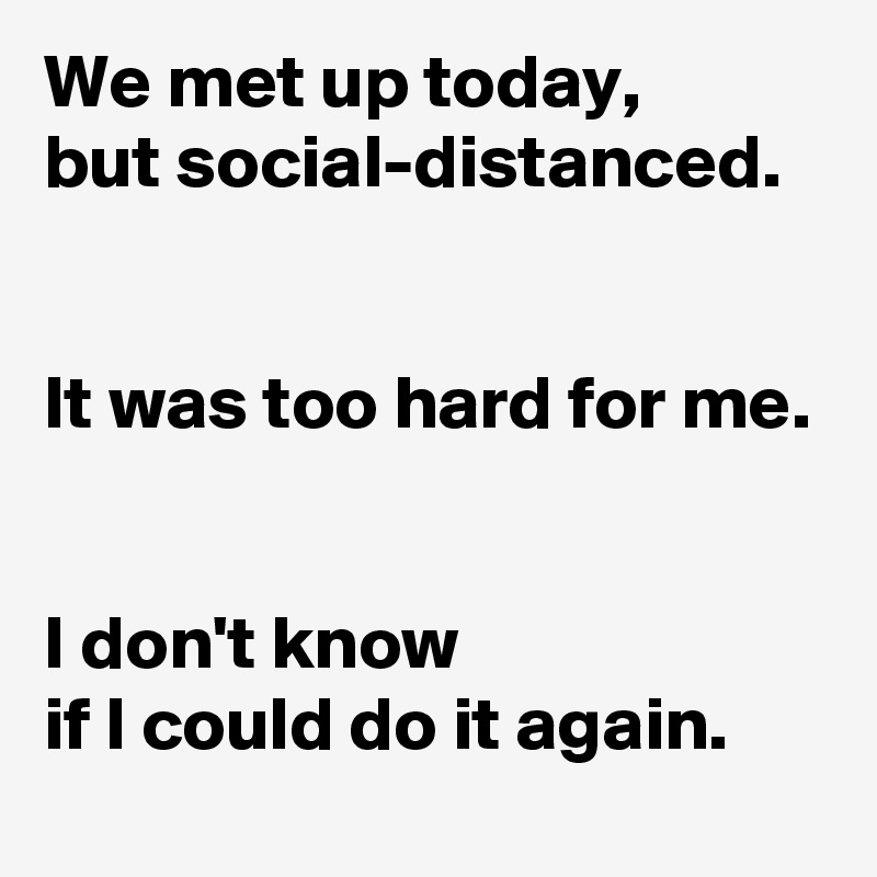 We met up today,  but social-distanced.   It was too hard for me.   I don't know  if I could do it again.