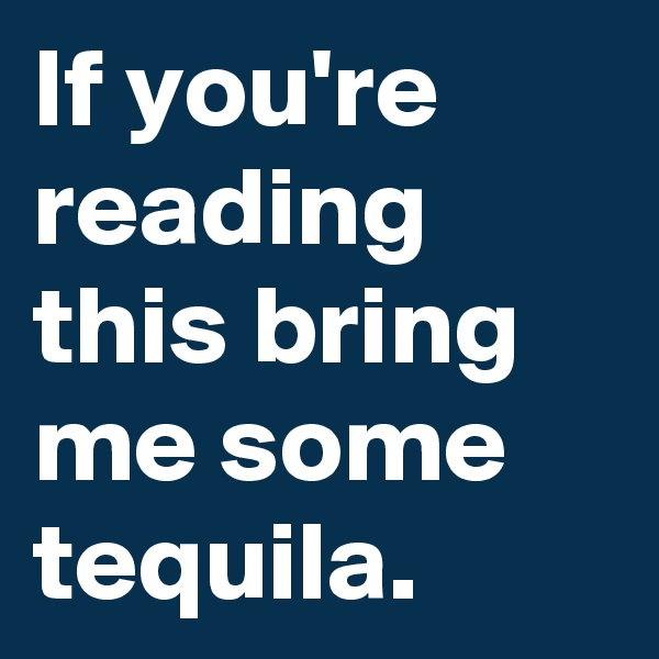 If you're reading this bring me some tequila.