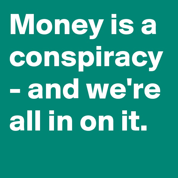 Money is a conspiracy - and we're all in on it.
