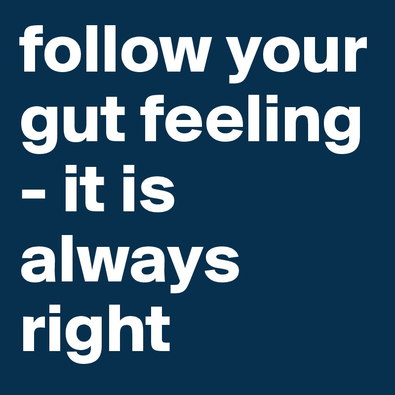 follow your gut feeling - it is always right