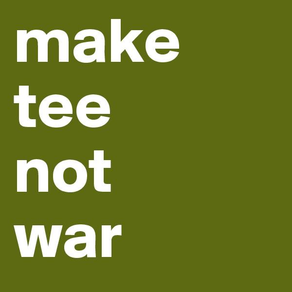 make  tee  not war