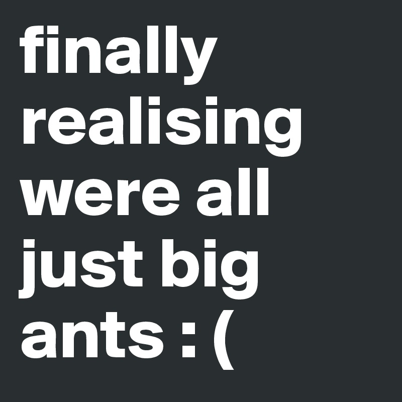 finally realising were all just big ants : (