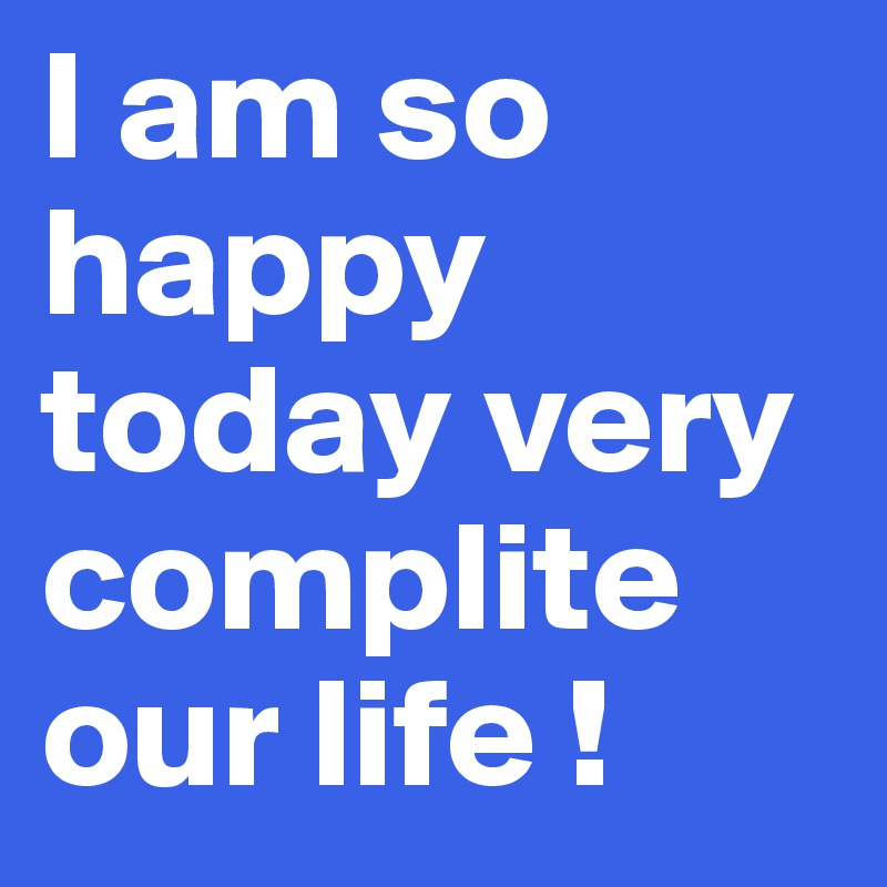 I Am So Happy Today Very Complite Our Life Post By Blanca On