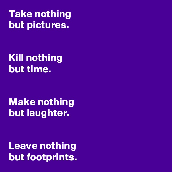 Take nothing  but pictures.   Kill nothing  but time.   Make nothing  but laughter.    Leave nothing  but footprints.