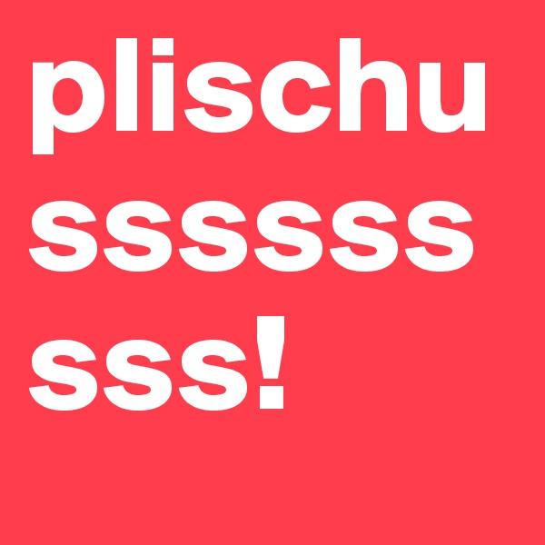 plischusssssssss!