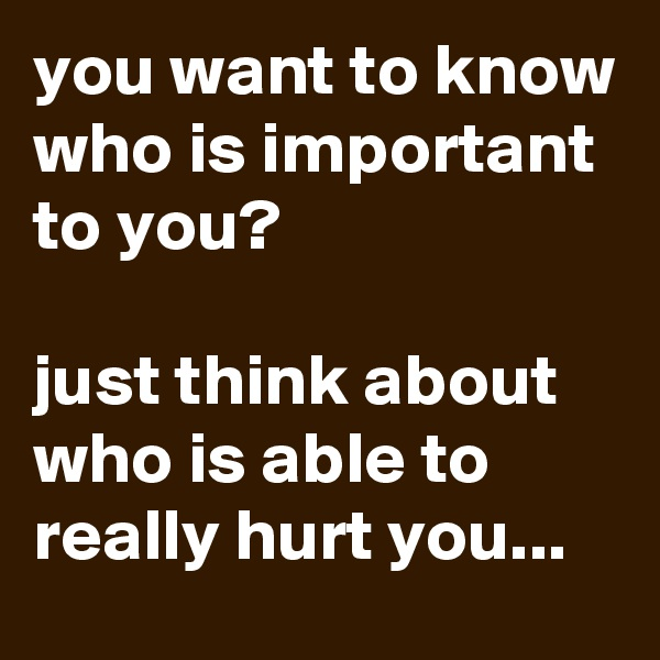 you want to know who is important to you?  just think about who is able to really hurt you...
