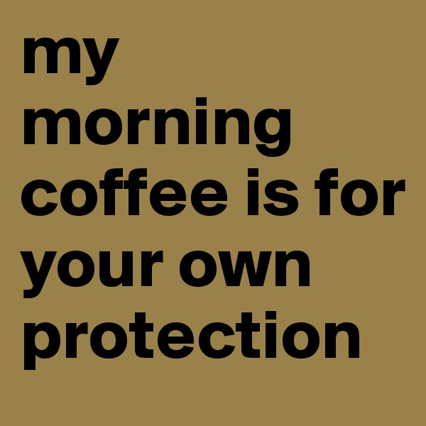 my morning coffee is for your own protection