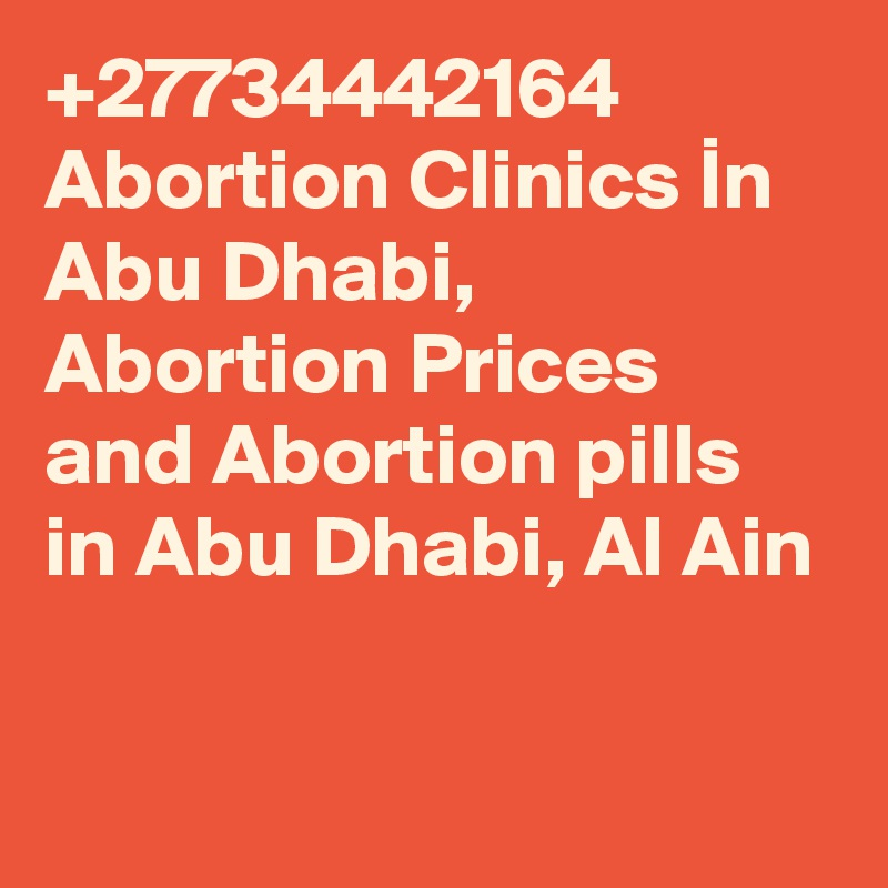 +27734442164 Abortion Clinics In Abu Dhabi, Abortion Prices and Abortion pills in Abu Dhabi, Al Ain