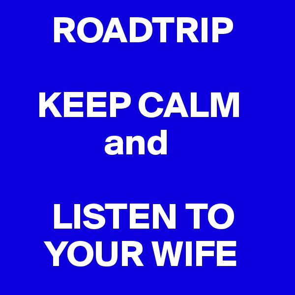 ROADTRIP     KEEP CALM             and       LISTEN TO     YOUR WIFE