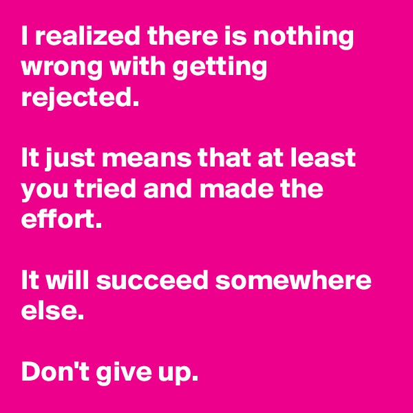 I realized there is nothing wrong with getting rejected.  It just means that at least you tried and made the effort.  It will succeed somewhere else.  Don't give up.