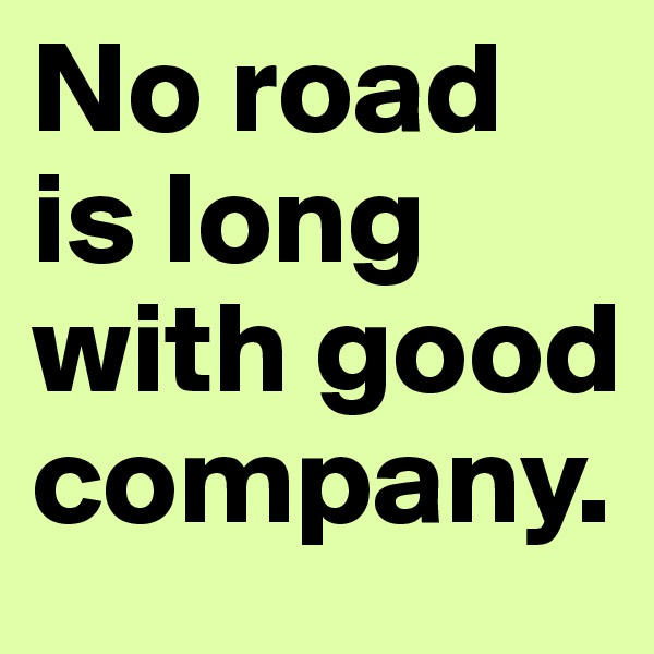No road is long with good company.